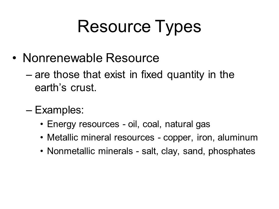 Resource Types Nonrenewable Resource –are those that exist in fixed quantity in the earth's crust. –Examples: Energy resources - oil, coal, natural ga