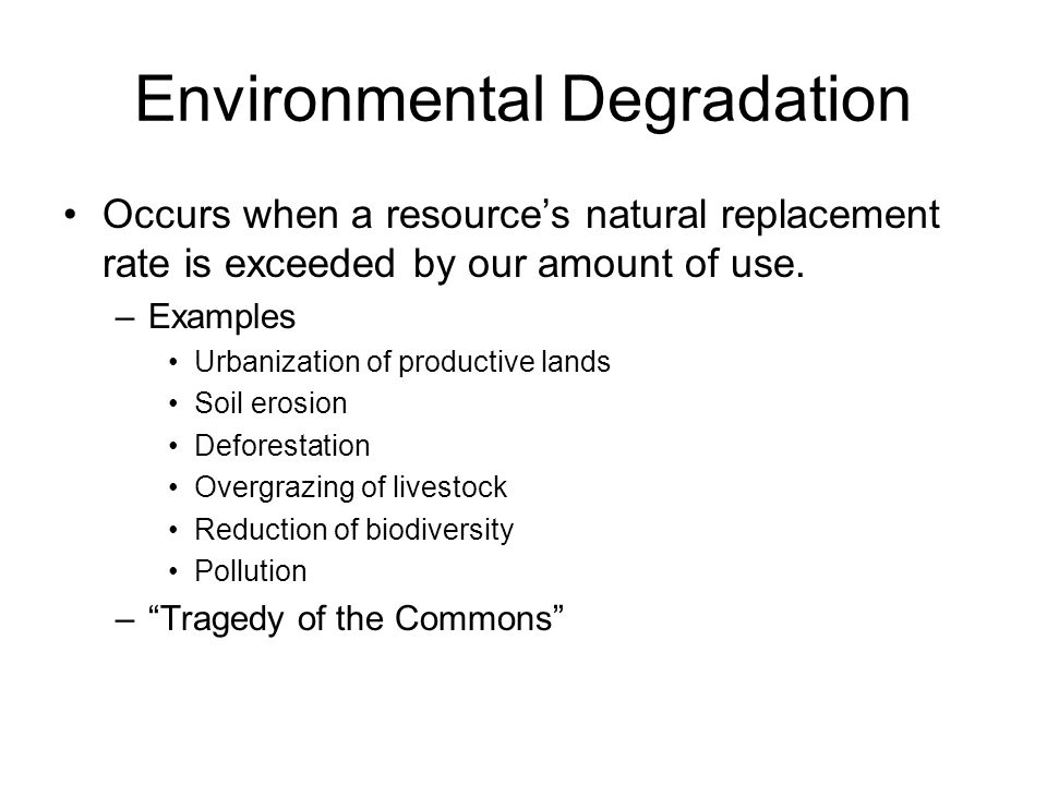 Environmental Degradation Occurs when a resource's natural replacement rate is exceeded by our amount of use.