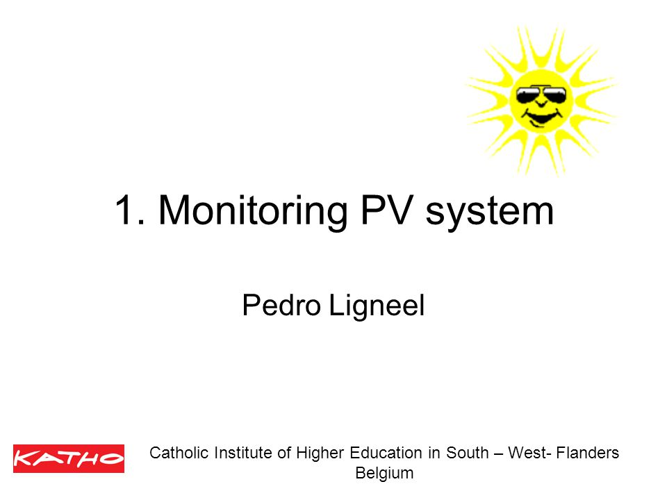 1. Monitoring PV system Pedro Ligneel Catholic Institute of Higher Education in South – West- Flanders Belgium