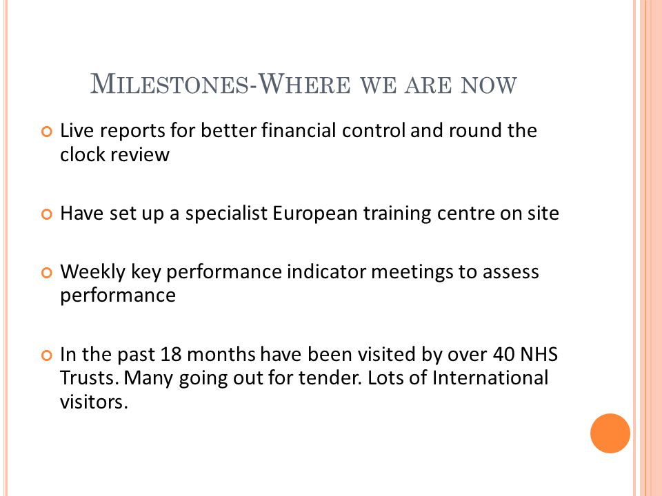M ILESTONES -W HERE WE ARE NOW Live reports for better financial control and round the clock review Have set up a specialist European training centre on site Weekly key performance indicator meetings to assess performance In the past 18 months have been visited by over 40 NHS Trusts.