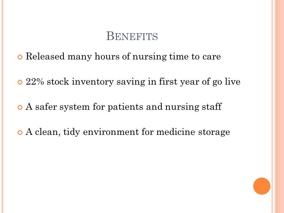 B ENEFITS Released many hours of nursing time to care 22% stock inventory saving in first year of go live A safer system for patients and nursing staff A clean, tidy environment for medicine storage