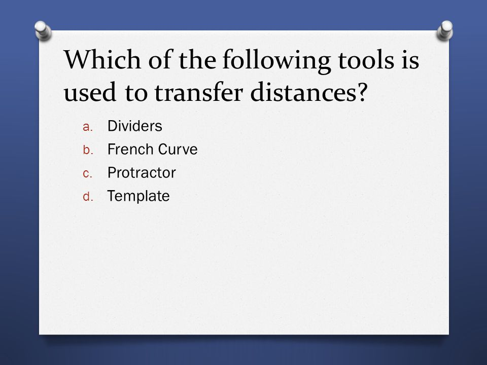 Which of the following tools is used to transfer distances? a. Dividers b. French Curve c. Protractor d. Template