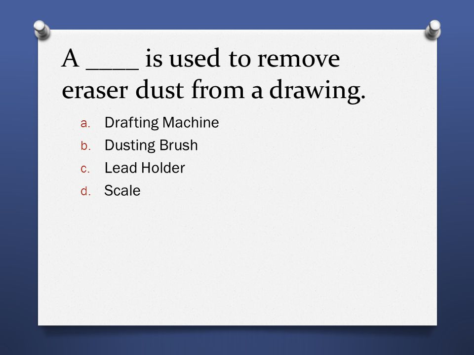 A ____ is used to remove eraser dust from a drawing. a. Drafting Machine b. Dusting Brush c. Lead Holder d. Scale