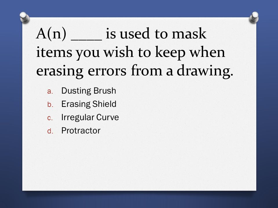 A(n) ____ is used to mask items you wish to keep when erasing errors from a drawing. a. Dusting Brush b. Erasing Shield c. Irregular Curve d. Protract