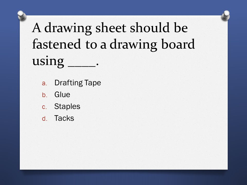 A drawing sheet should be fastened to a drawing board using ____. a. Drafting Tape b. Glue c. Staples d. Tacks