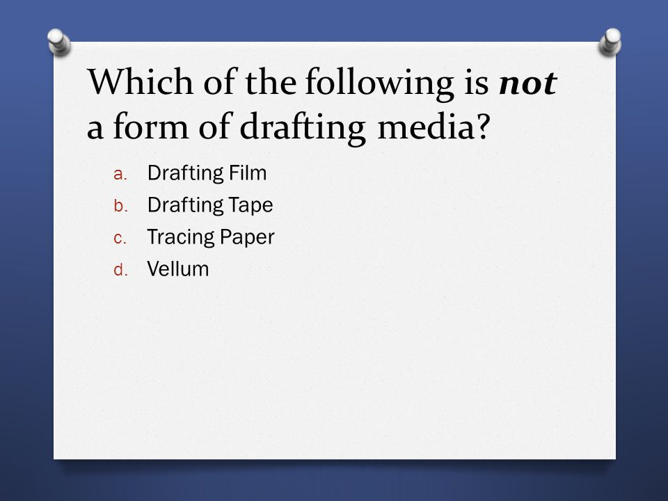 Which of the following is not a form of drafting media? a. Drafting Film b. Drafting Tape c. Tracing Paper d. Vellum
