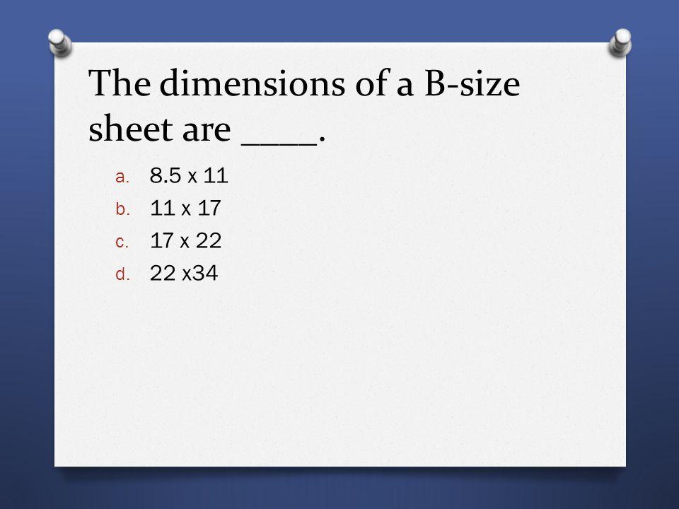 The dimensions of a B-size sheet are ____. a. 8.5 x 11 b. 11 x 17 c. 17 x 22 d. 22 x34