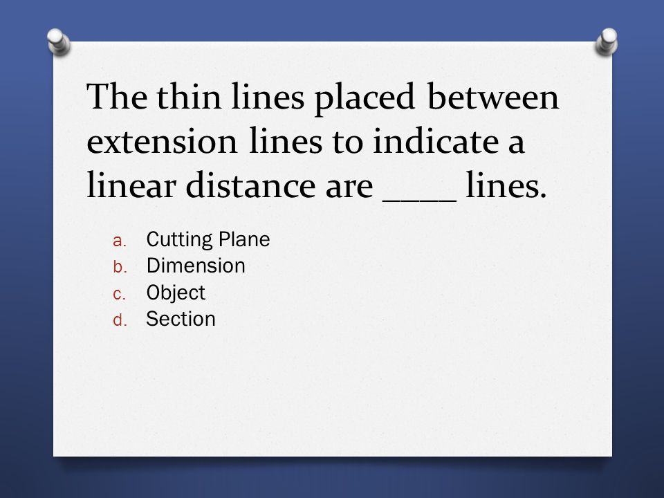 The thin lines placed between extension lines to indicate a linear distance are ____ lines. a. Cutting Plane b. Dimension c. Object d. Section