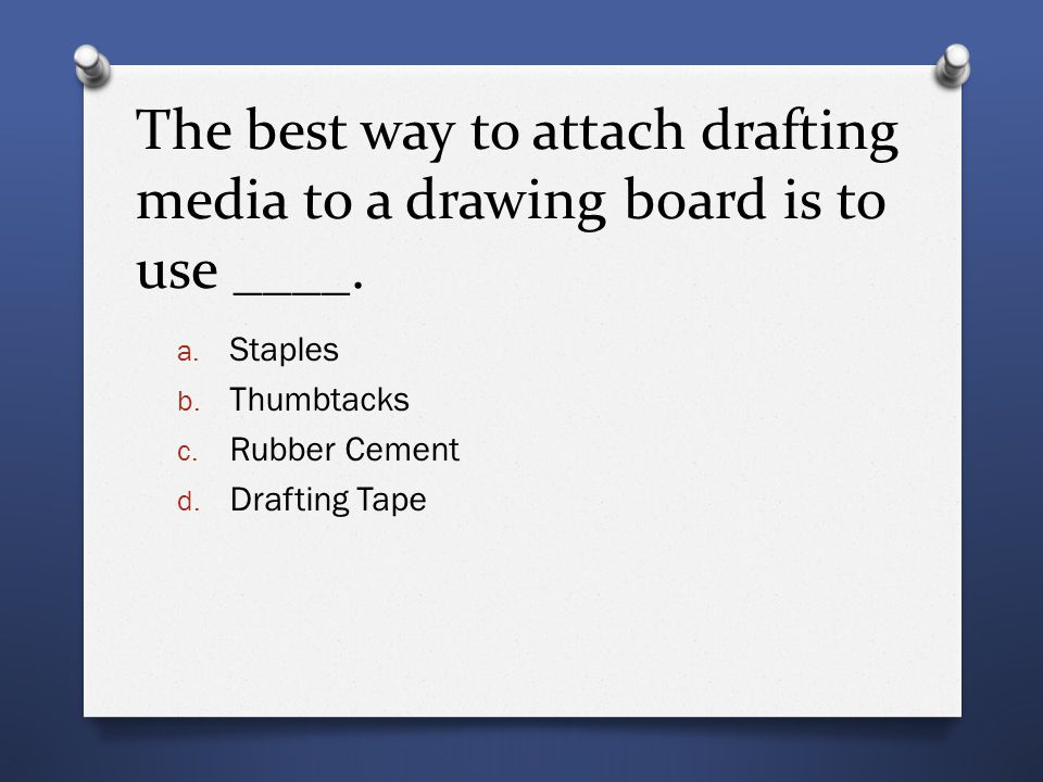 The best way to attach drafting media to a drawing board is to use ____. a. Staples b. Thumbtacks c. Rubber Cement d. Drafting Tape