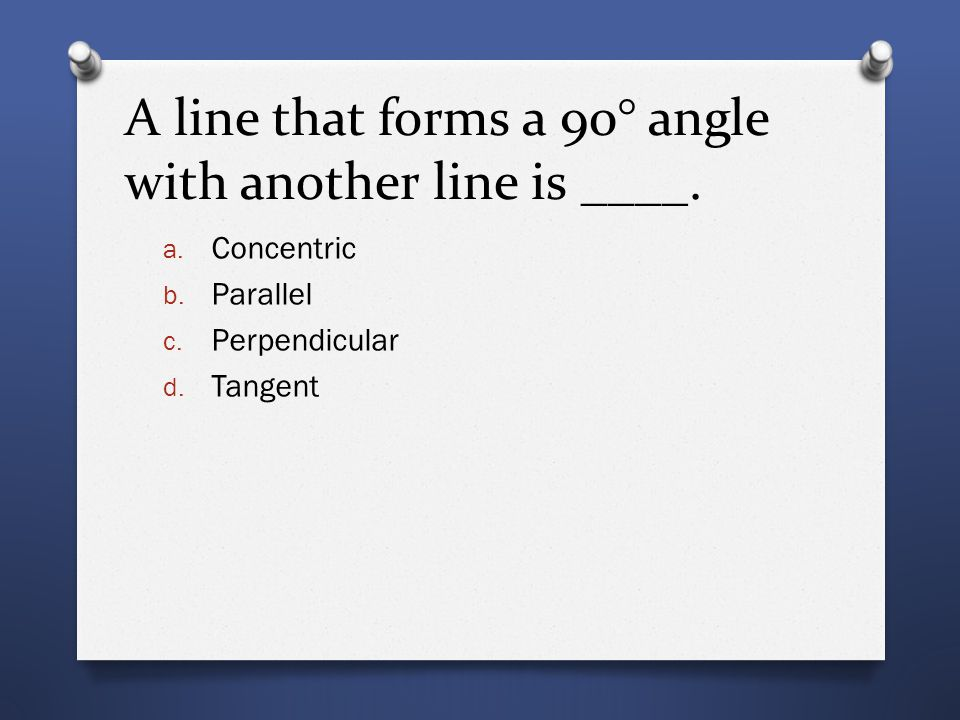 A line that forms a 90° angle with another line is ____. a. Concentric b. Parallel c. Perpendicular d. Tangent