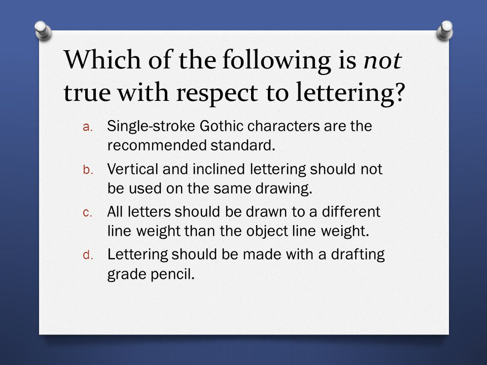 Which of the following is not true with respect to lettering? a. Single-stroke Gothic characters are the recommended standard. b. Vertical and incline