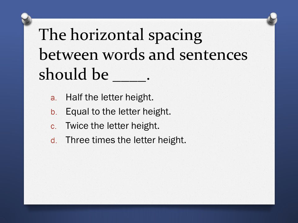 The horizontal spacing between words and sentences should be ____. a. Half the letter height. b. Equal to the letter height. c. Twice the letter heigh