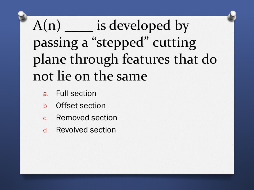 """A(n) ____ is developed by passing a """"stepped"""" cutting plane through features that do not lie on the same a. Full section b. Offset section c. Removed"""