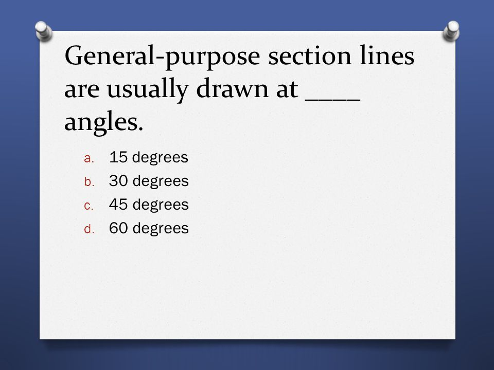 General-purpose section lines are usually drawn at ____ angles. a. 15 degrees b. 30 degrees c. 45 degrees d. 60 degrees