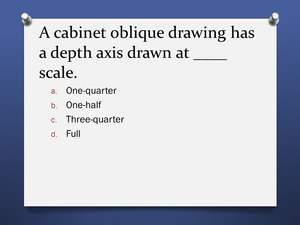 A cabinet oblique drawing has a depth axis drawn at ____ scale. a. One-quarter b. One-half c. Three-quarter d. Full