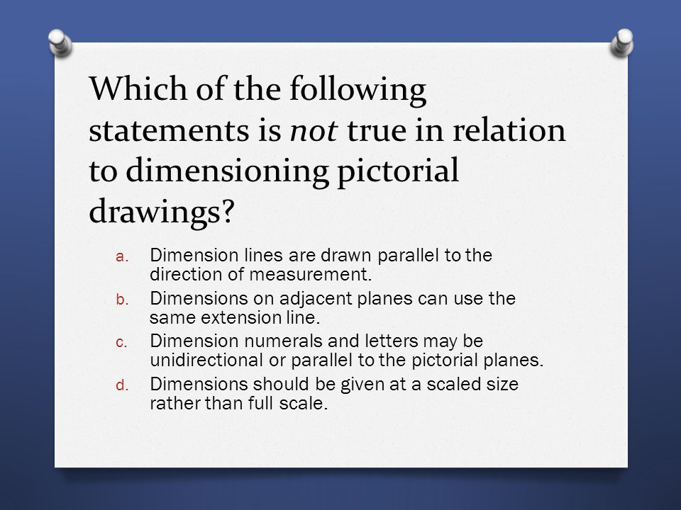 Which of the following statements is not true in relation to dimensioning pictorial drawings? a. Dimension lines are drawn parallel to the direction o