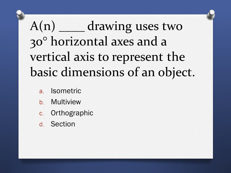 A(n) ____ drawing uses two 30° horizontal axes and a vertical axis to represent the basic dimensions of an object. a. Isometric b. Multiview c. Orthog