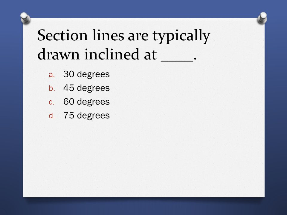 Section lines are typically drawn inclined at ____. a. 30 degrees b. 45 degrees c. 60 degrees d. 75 degrees