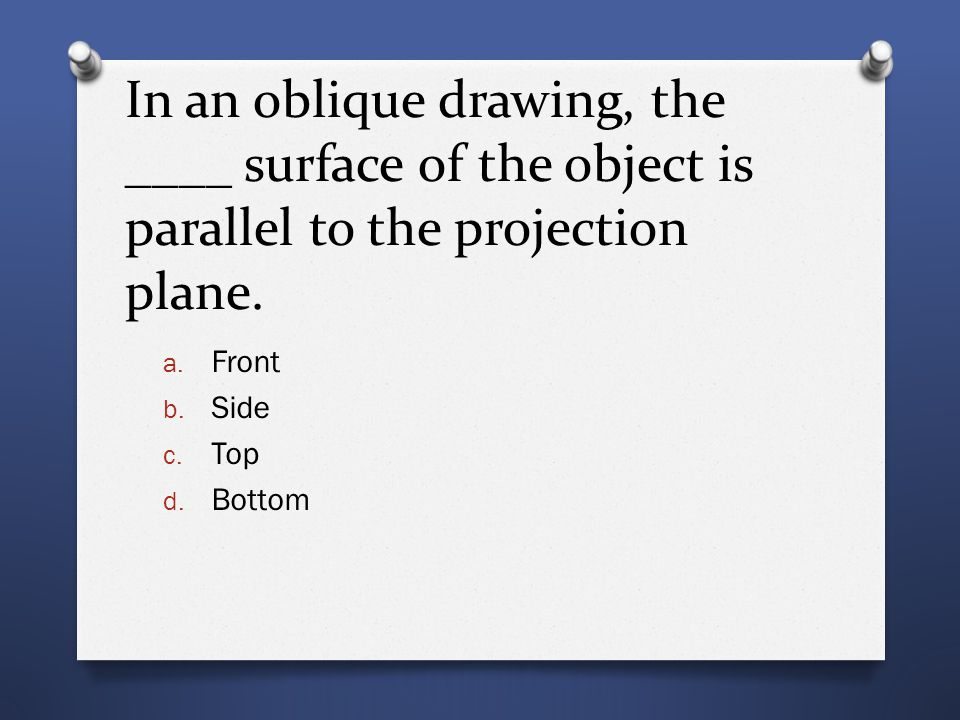 In an oblique drawing, the ____ surface of the object is parallel to the projection plane. a. Front b. Side c. Top d. Bottom
