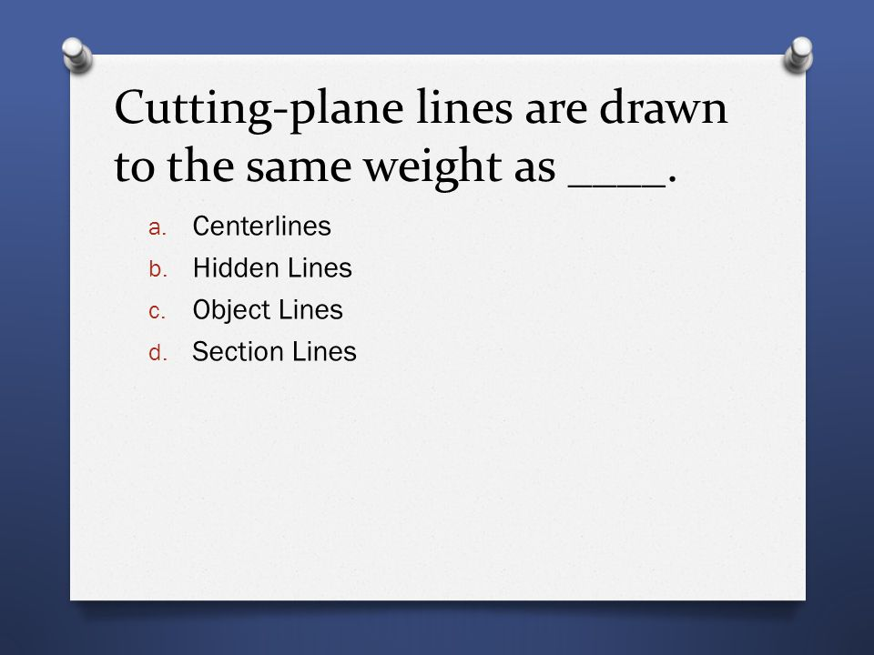 Cutting-plane lines are drawn to the same weight as ____. a. Centerlines b. Hidden Lines c. Object Lines d. Section Lines