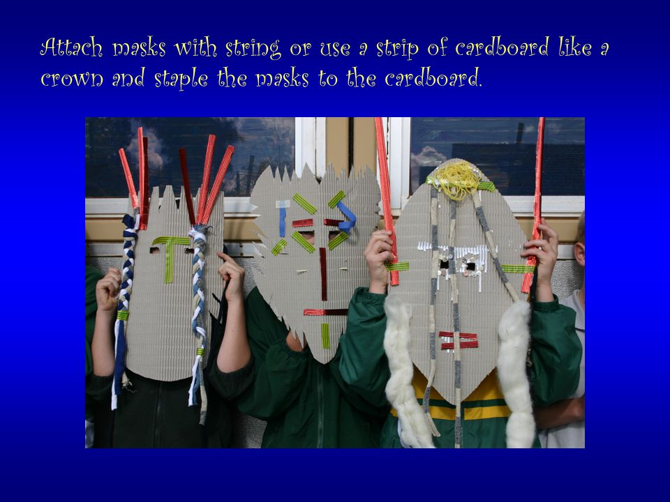 Attach masks with string or use a strip of cardboard like a crown and staple the masks to the cardboard.