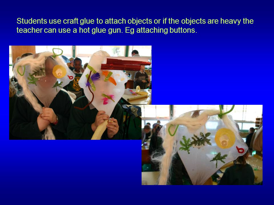Students use craft glue to attach objects or if the objects are heavy the teacher can use a hot glue gun. Eg attaching buttons.
