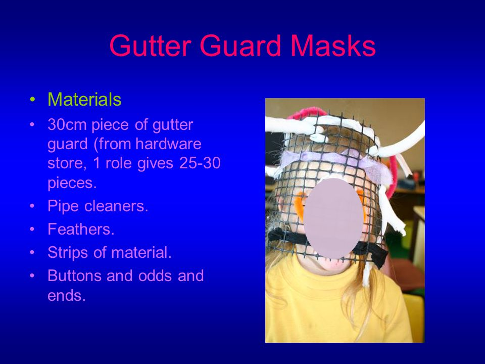 Gutter Guard Masks Materials 30cm piece of gutter guard (from hardware store, 1 role gives 25-30 pieces.