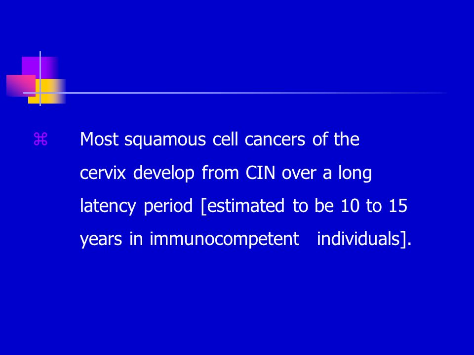 zMost squamous cell cancers of the cervix develop from CIN over a long latency period [estimated to be 10 to 15 years in immunocompetent individuals].