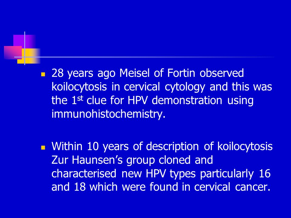 28 years ago Meisel of Fortin observed koilocytosis in cervical cytology and this was the 1 st clue for HPV demonstration using immunohistochemistry.