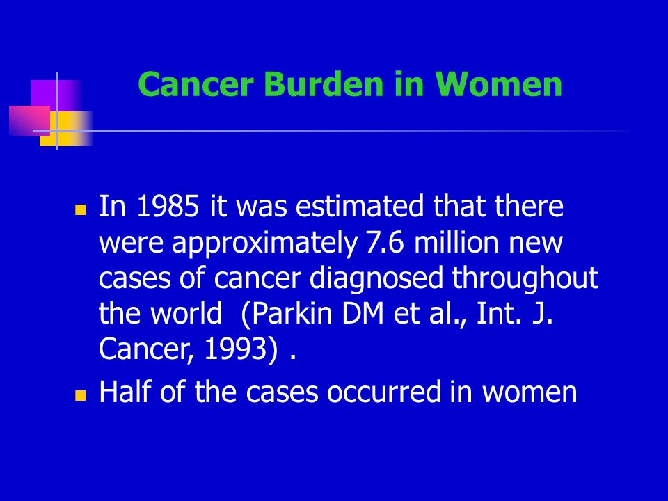 Cancer Burden in Women In 1985 it was estimated that there were approximately 7.6 million new cases of cancer diagnosed throughout the world (Parkin DM et al., Int.