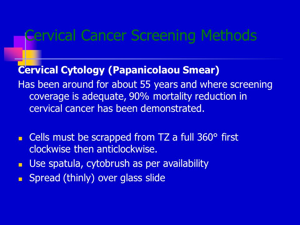 Cervical Cancer Screening Methods Cervical Cytology (Papanicolaou Smear) Has been around for about 55 years and where screening coverage is adequate, 90% mortality reduction in cervical cancer has been demonstrated.