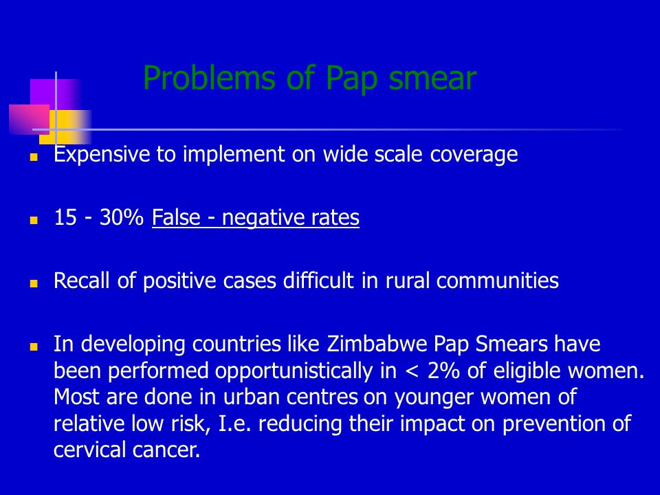 Problems of Pap smear Expensive to implement on wide scale coverage 15 - 30% False - negative rates Recall of positive cases difficult in rural communities In developing countries like Zimbabwe Pap Smears have been performed opportunistically in < 2% of eligible women.