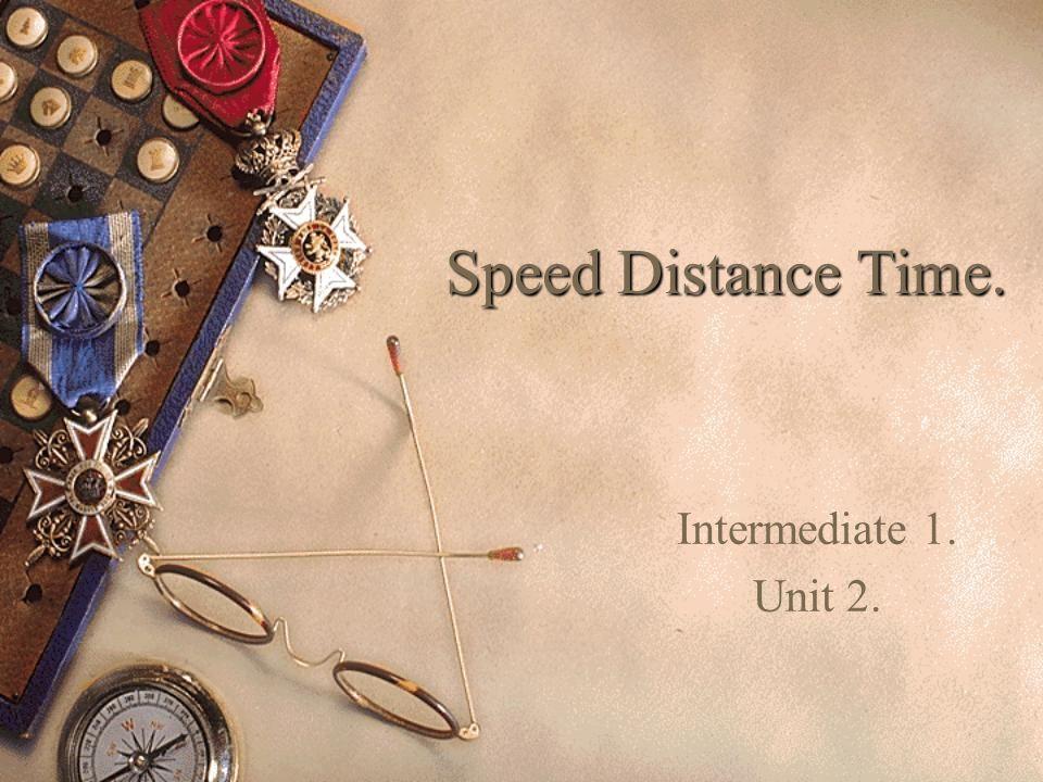 Speed Distance Time. Intermediate 1. Unit 2.