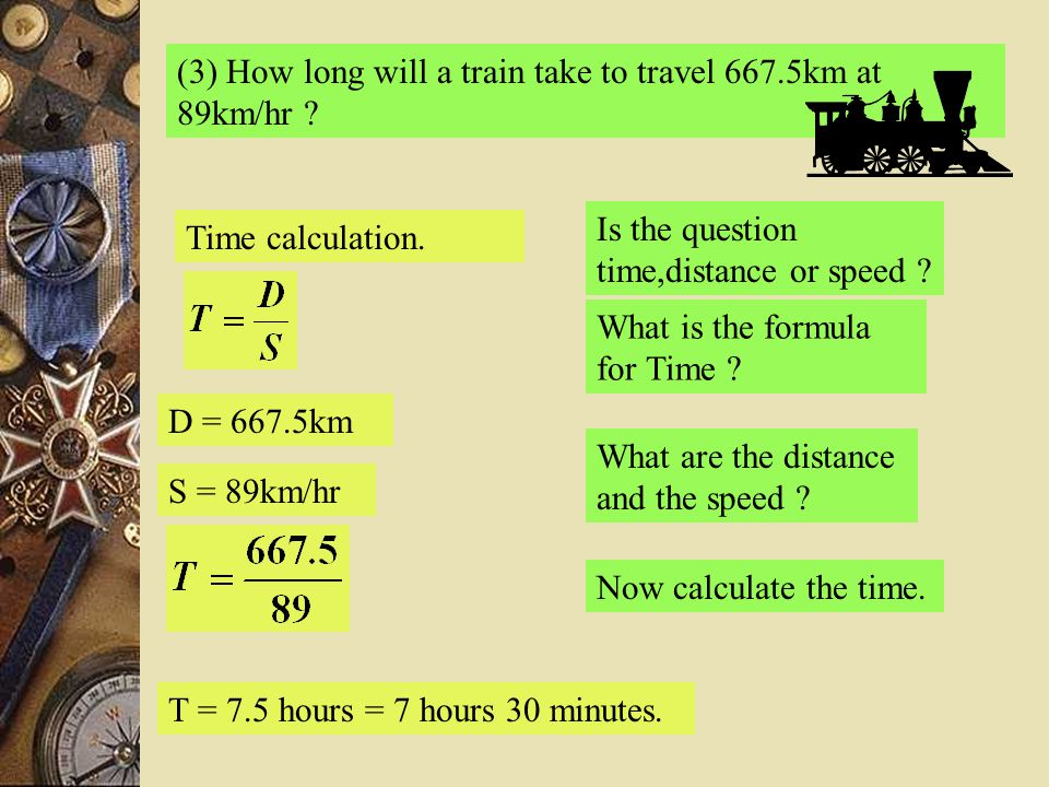 (3) How long will a train take to travel 667.5km at 89km/hr ? Is the question time,distance or speed ? Time calculation. What is the formula for Time