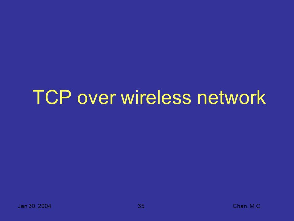 Jan 30, 200435 Chan, M.C. TCP over wireless network