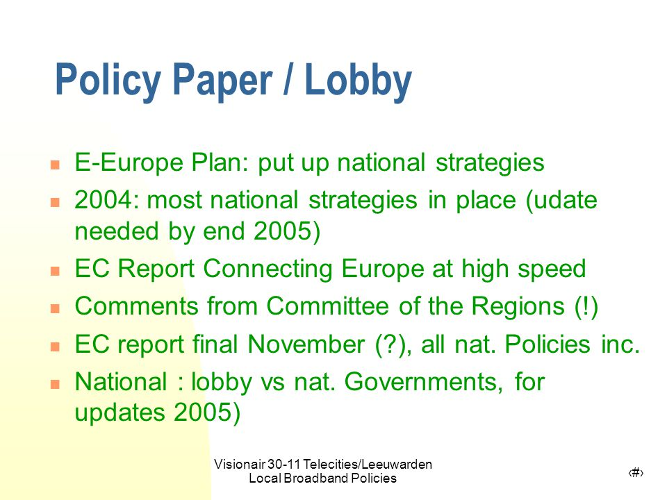 Visionair 30-11 Telecities/Leeuwarden Local Broadband Policies 16 Policy Paper / Lobby E-Europe Plan: put up national strategies 2004: most national strategies in place (udate needed by end 2005) EC Report Connecting Europe at high speed Comments from Committee of the Regions (!) EC report final November ( ), all nat.