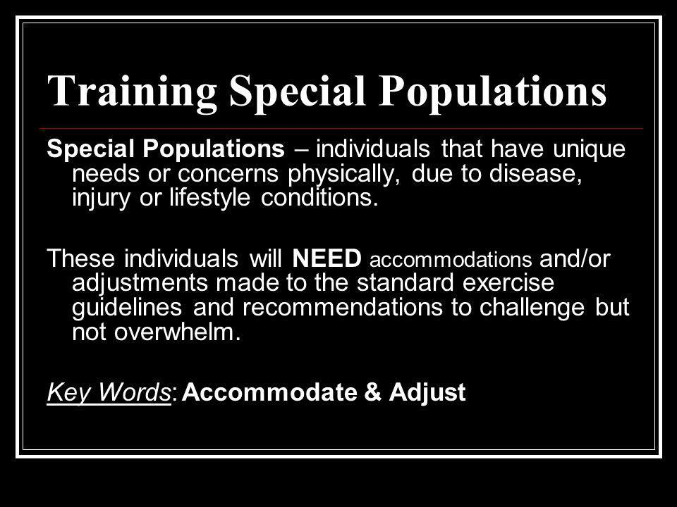 Training Special Populations Special Populations – individuals that have unique needs or concerns physically, due to disease, injury or lifestyle cond
