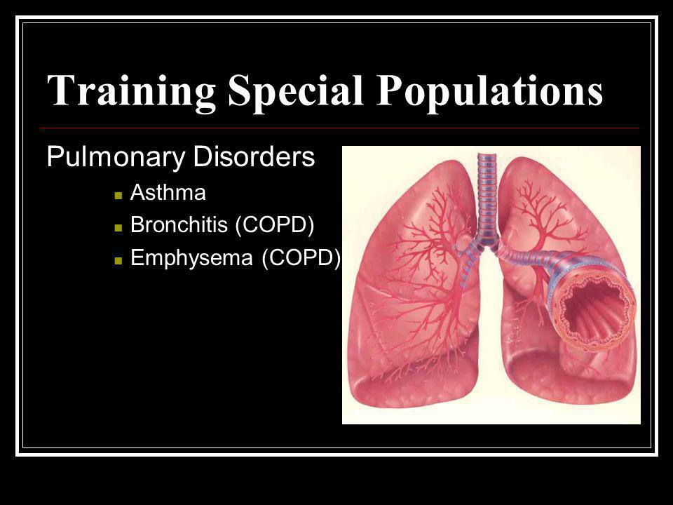 Training Special Populations Pulmonary Disorders Asthma Bronchitis (COPD) Emphysema (COPD)