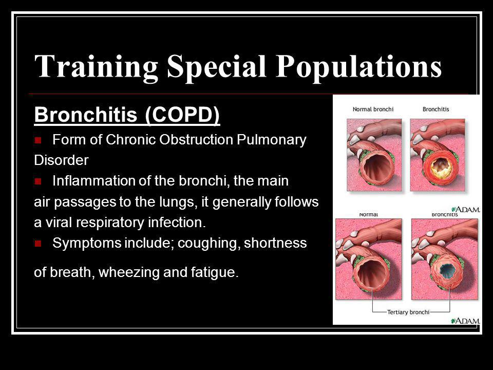Training Special Populations Bronchitis (COPD) Form of Chronic Obstruction Pulmonary Disorder Inflammation of the bronchi, the main air passages to th
