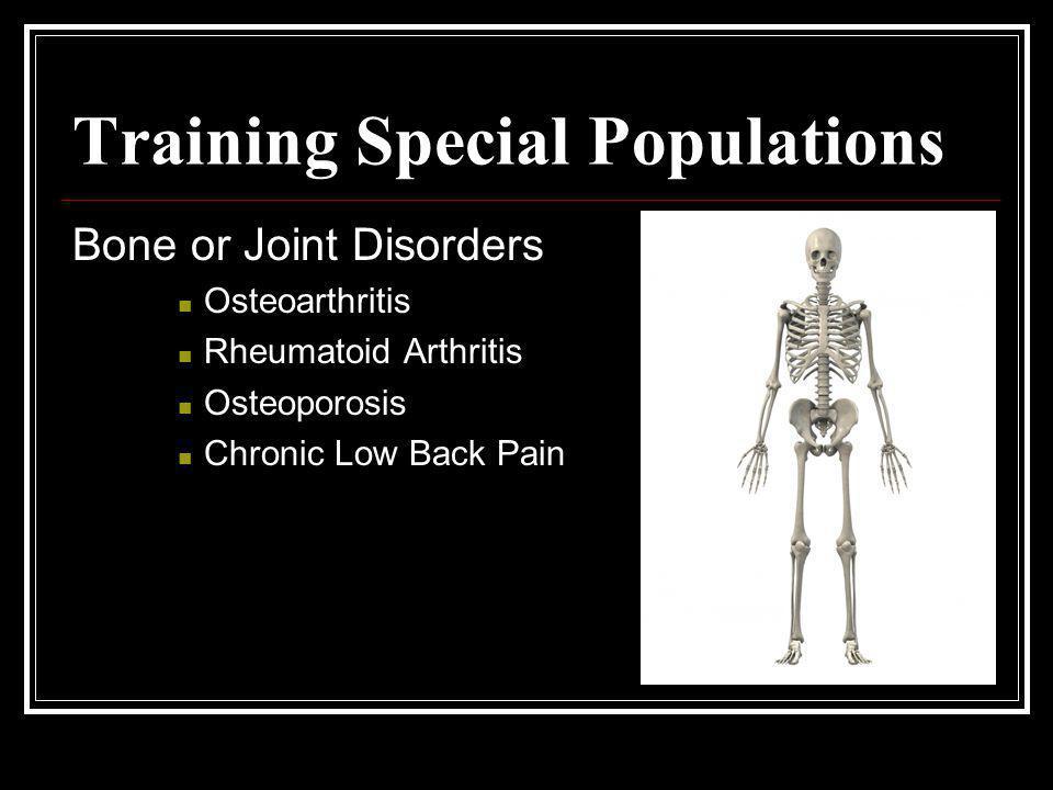 Training Special Populations Bone or Joint Disorders Osteoarthritis Rheumatoid Arthritis Osteoporosis Chronic Low Back Pain