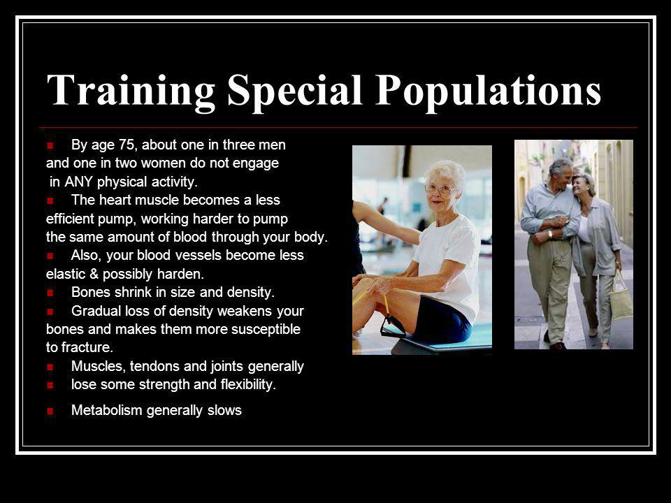 Training Special Populations By age 75, about one in three men and one in two women do not engage in ANY physical activity. The heart muscle becomes a