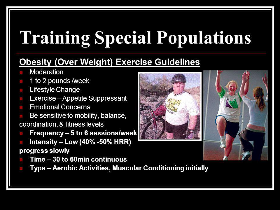 Training Special Populations Obesity (Over Weight) Exercise Guidelines Moderation 1 to 2 pounds /week Lifestyle Change Exercise – Appetite Suppressant