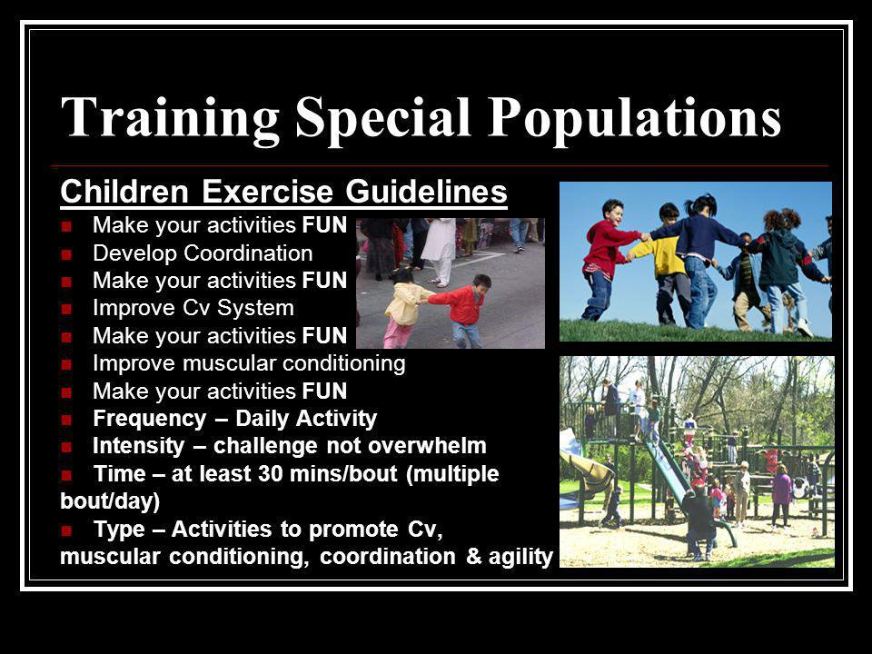Training Special Populations Children Exercise Guidelines Make your activities FUN Develop Coordination Make your activities FUN Improve Cv System Mak