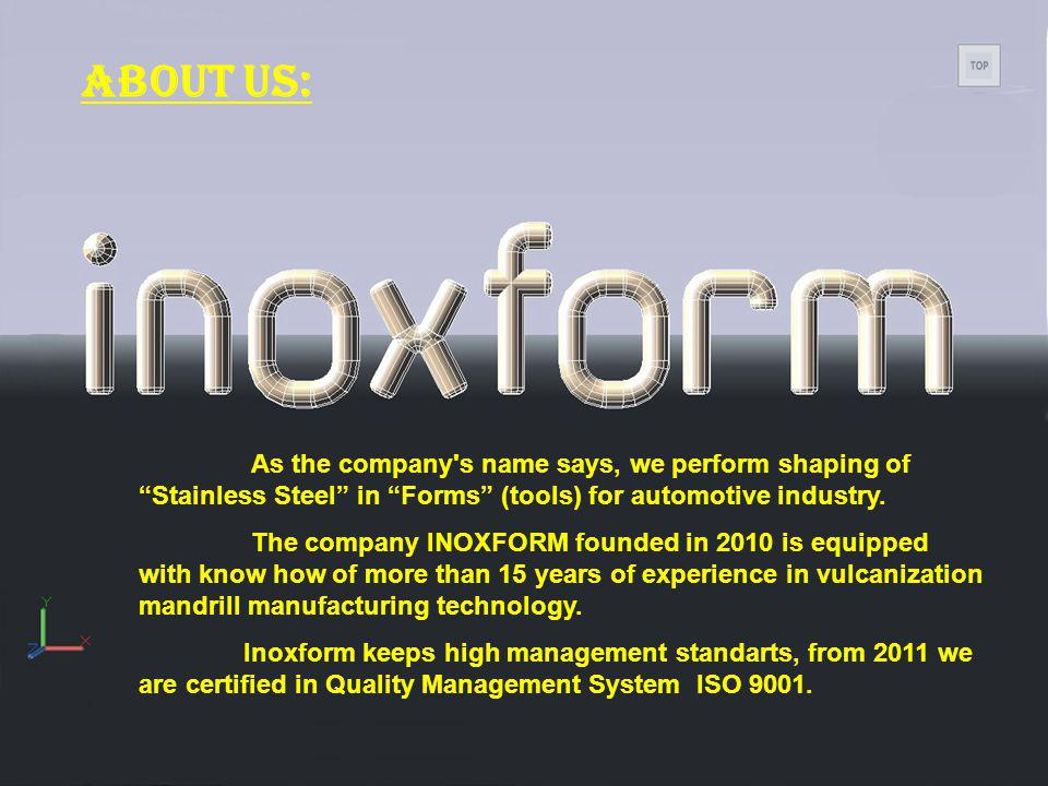 About us: As the company s name says, we perform shaping of Stainless Steel in Forms (tools) for automotive industry.