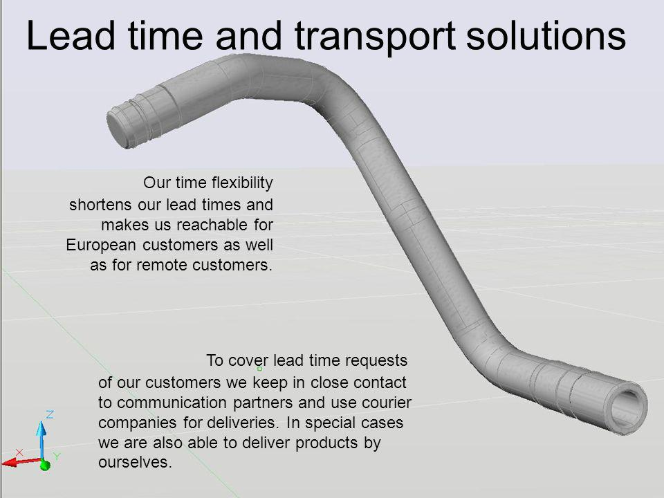 Lead time and transport solutions Our time flexibility shortens our lead times and makes us reachable for European customers as well as for remote customers.