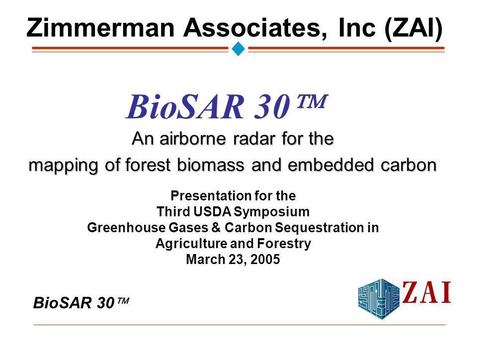 BioSAR 30  An airborne radar for the mapping of forest biomass and embedded carbon Presentation for the Third USDA Symposium Greenhouse Gases & Carbon Sequestration in Agriculture and Forestry March 23, 2005 Zimmerman Associates, Inc (ZAI) BioSAR 30 