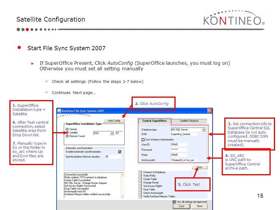 15 Satellite Configuration Start File Sync System 2007 ► If SuperOffice Present, Click AutoConfig (SuperOffice launches, you must log on) Otherwise yo