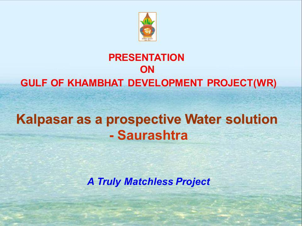PRESENTATION ON GULF OF KHAMBHAT DEVELOPMENT PROJECT(WR) Kalpasar as a prospective Water solution - Saurashtra A Truly Matchless Project