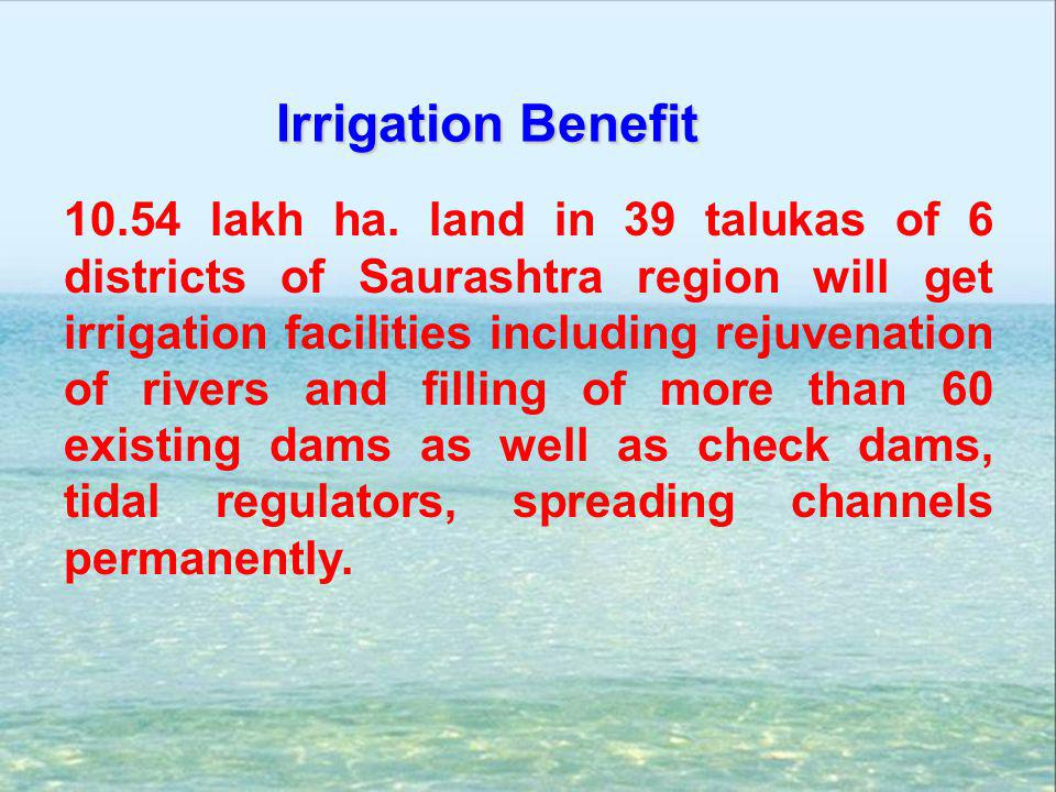 10.54 lakh ha. land in 39 talukas of 6 districts of Saurashtra region will get irrigation facilities including rejuvenation of rivers and filling of m