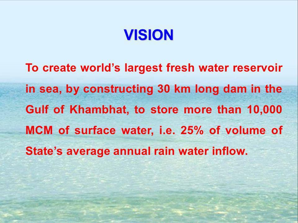 VISION To create world's largest fresh water reservoir in sea, by constructing 30 km long dam in the Gulf of Khambhat, to store more than 10,000 MCM o